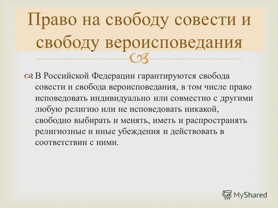 В Российской Федерации гарантируются свобода совести и свобода вероисповедания, в том числе право исповедовать индивидуально или совместно с другими любую религию или не исповедовать никакой, свободно выбирать и менять, иметь и распространять религио
