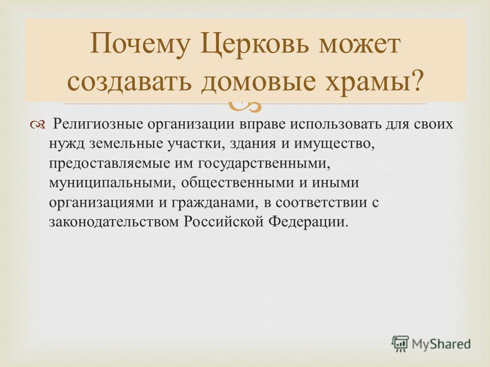 Религиозные организации вправе использовать для своих нужд земельные участки, здания и имущество, предоставляемые им государственными, муниципальными, общественными и иными организациями и гражданами, в соответствии с законодательством Российской Фед