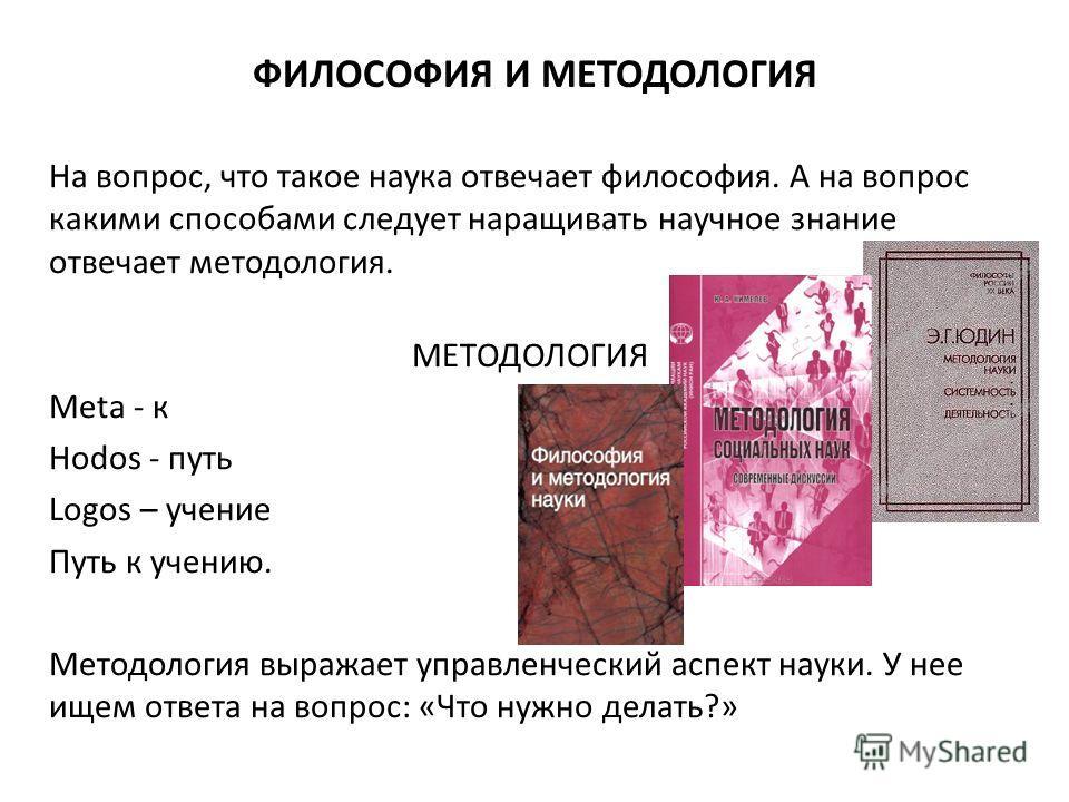 ФИЛОСОФИЯ И МЕТОДОЛОГИЯ На вопрос, что такое наука отвечает философия. А на вопрос какими способами следует наращивать научное знание отвечает методология. МЕТОДОЛОГИЯ Meta - к Hodos - путь Logos – учение Путь к учению. Методология выражает управленч