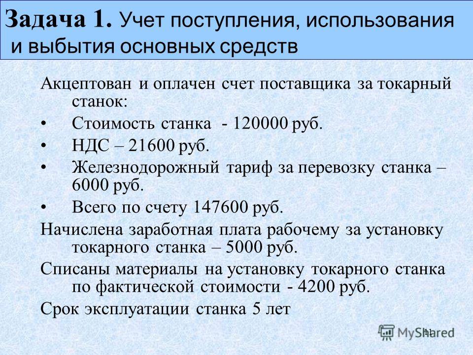11 Задача 1. Учет поступления, использования и выпытия основных средств Акцептован и оплачен счет поставщика за токарный станок: Стоимость станка - 120000 руб. НДС – 21600 руб. Железнодорожный тариф за перевозку станка – 6000 руб. Всего по счету 1476