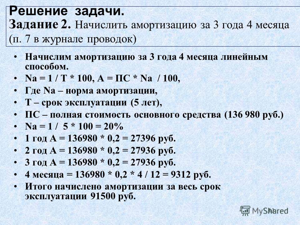 13 Решение задачи. Задание 2. Начислить амортизацию за 3 года 4 месяца (п. 7 в журнале проводок) Начислим амортизацию за 3 года 4 месяца линейным способом. Nа = 1 / Т * 100, А = ПС * Nа / 100, Где Nа – норма амортизации, Т – срок эксплуатации (5 лет)