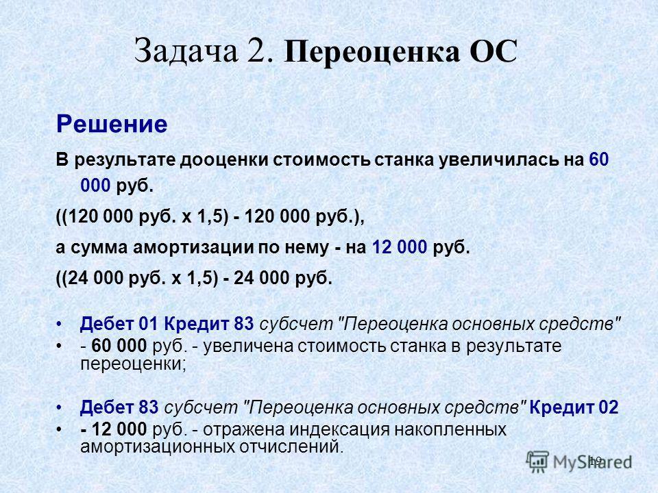 19 Задача 2. Переоценка ОС Решение В результате дооценки стоимость станка увеличилась на 60 000 руб. ((120 000 руб. х 1,5) - 120 000 руб.), а сумма амортизации по нему - на 12 000 руб. ((24 000 руб. х 1,5) - 24 000 руб. Дебет 01 Кредит 83 субсчет