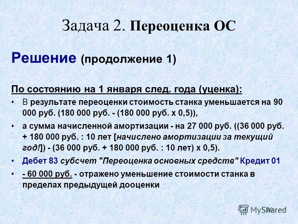 20 Задача 2. Переоценка ОС Решение (продолжение 1) По состоянию на 1 января след. года (уценка): В результате переоценки стоимость станка уменьшается на 90 000 руб. (180 000 руб. - (180 000 руб. х 0,5)), а сумма начисленной амортизации - на 27 000 ру