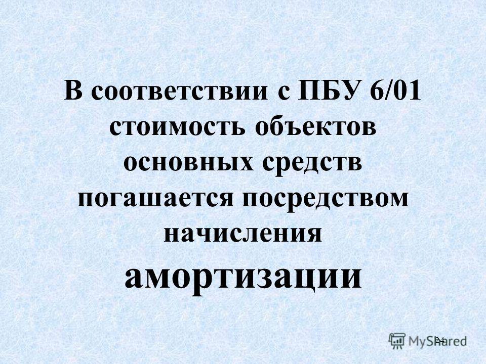 24 В соответствии с ПБУ 6/01 стоимость объектов основных средств погашается посредством начисления амортизации