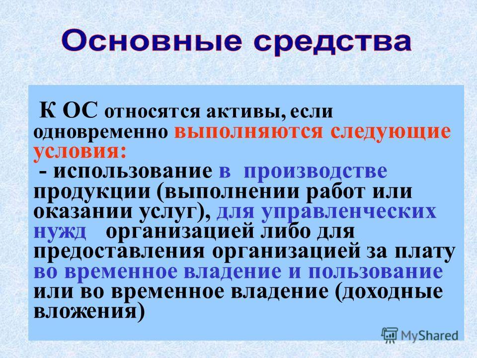 3 К ОС относятся активы, если одновременно выполняются следующие условия: - использование в производстве продукции (выполнении работ или оказании услуг), для управленческих нужд организацией либо для предоставления организацией за плату во временное