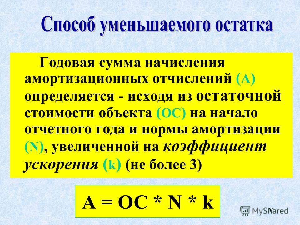 30 Годовая сумма начисления амортизационных отчислений ( А ) определяется - исходя из остаточной стоимости объекта ( ОС ) на начало отчетного года и нормы амортизации ( N ), увеличенной на коэффициент ускорения ( k ) (не более 3) А = ОС * N * k
