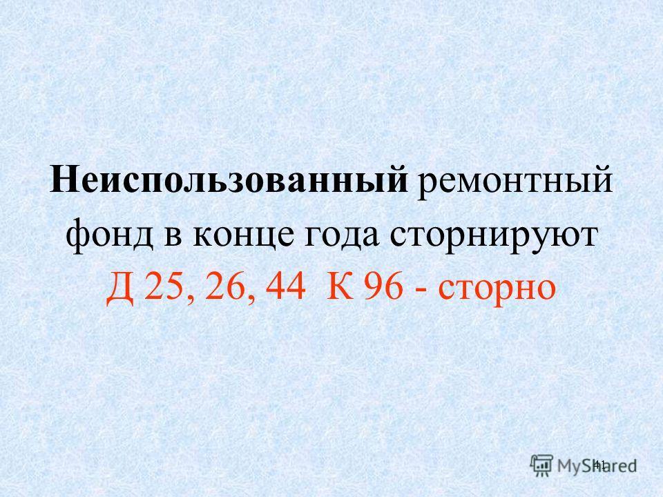 41 Неиспользованный ремонтный фонд в конце года сторнируют Д 25, 26, 44 К 96 - сторно