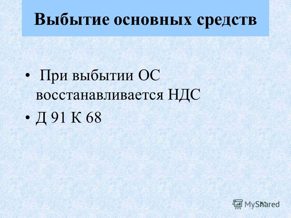 57 При выпытии ОС восстанавливается НДС Д 91 К 68 Выбытие основных средств