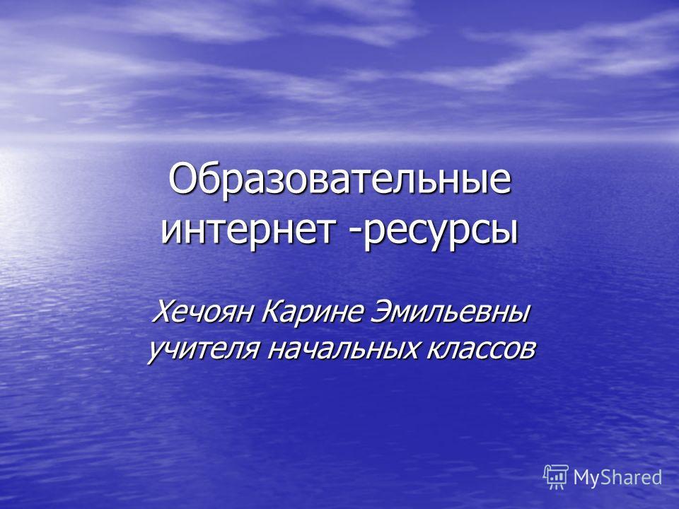 Образовательные интернет -ресурсы Хечоян Карине Эмильевны учителя начальных классов