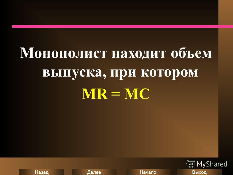 Выход Начало Далее Назад Монополист находит объем выпуска, при котором MR = MC
