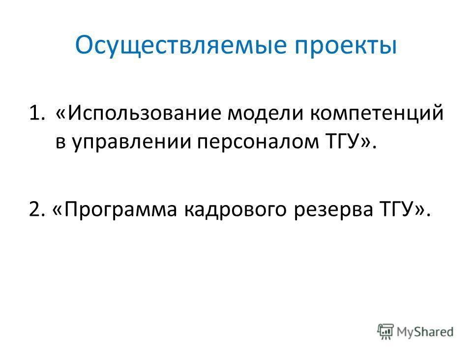 Осуществляемые проекты 1.«Использование модели компетенций в управлении персоналом ТГУ». 2. «Программа кадрового резерва ТГУ».