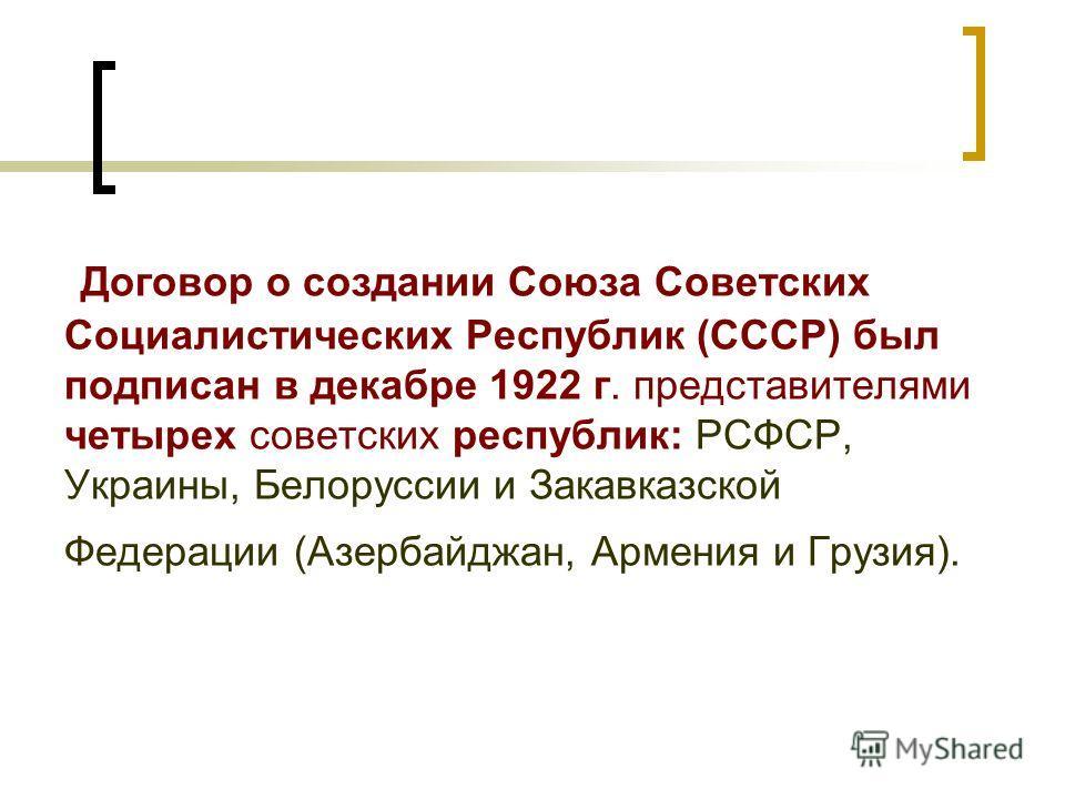 Договор о создании Союза Советских Социалистических Республик (СССР) был подписан в декабре 1922 г. представителями четырех советских республик: РСФСР, Украины, Белоруссии и Закавказской Федерации (Азербайджан, Армения и Грузия).