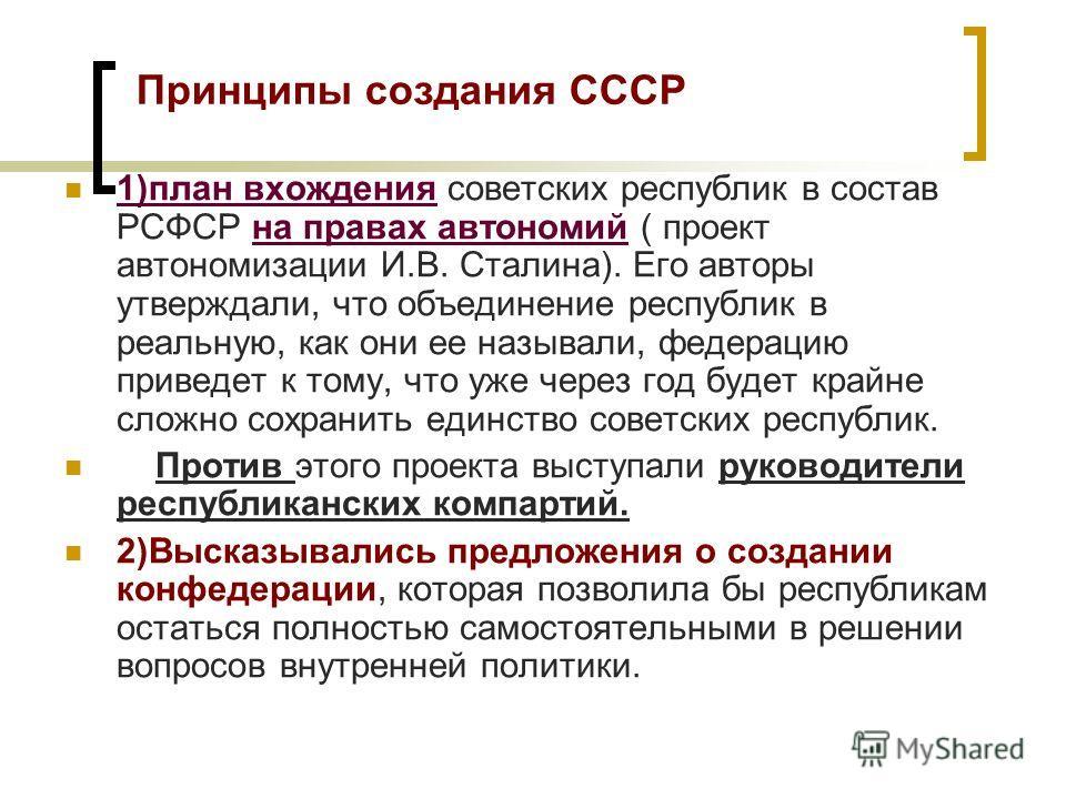 Принципы создания СССР 1)план вхождения советских республик в состав РСФСР на правах автономий ( проект автономизации И.В. Сталина). Его авторы утверждали, что объединение республик в реальную, как они ее называли, федерацию приведет к тому, что уже