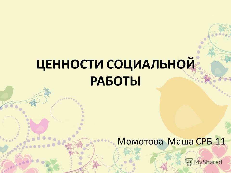 ЦЕННОСТИ СОЦИАЛЬНОЙ РАБОТЫ Момотова Маша СРБ-11