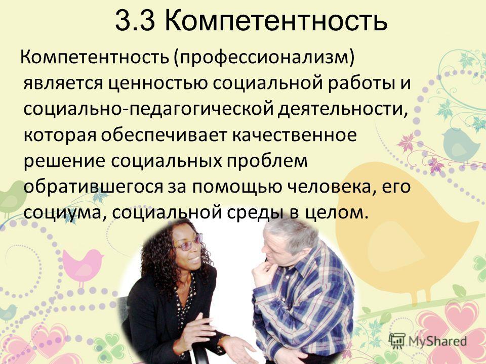 3.3 Компетентность Компетентность (профессионализм) является ценностью социальной работы и социально-педагогической деятельности, которая обеспечивает качественное решение социальных проблем обратившегося за помощью человека, его социума, социальной