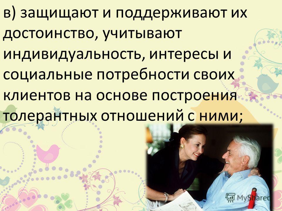 в) защищают и поддерживают их достоинство, учитывают индивидуальность, интересы и социальные потребности своих клиентов на основе построения толерантных отношений с ними;