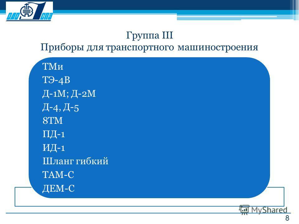 8 Группа III Приборы для транспортного машиностроения ТМи ТЭ-4В Д-1М; Д-2М Д-4, Д-5 8ТМ ПД-1 ИД-1 Шланг гибкий ТАМ-С ДЕМ-С