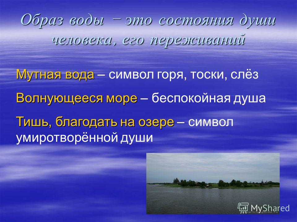 Образ воды – это состояния души человека, его переживаний Мутная вода Мутная вода – символ горя, тоски, слёз Волнующееся море Волнующееся море – беспокойная душа Тишь, благодать на озере Тишь, благодать на озере – символ умиротворённой души