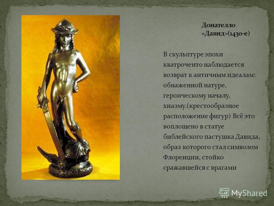 В скульптуре эпохи кватроченто наблюдается возврат к античным идеалам: обнаженной натуре, героическому началу, хиазму.(крестообразное расположение фигур) Всё это воплощено в статуе библейского пастушка Давида, образ которого стал символом Флоренции,