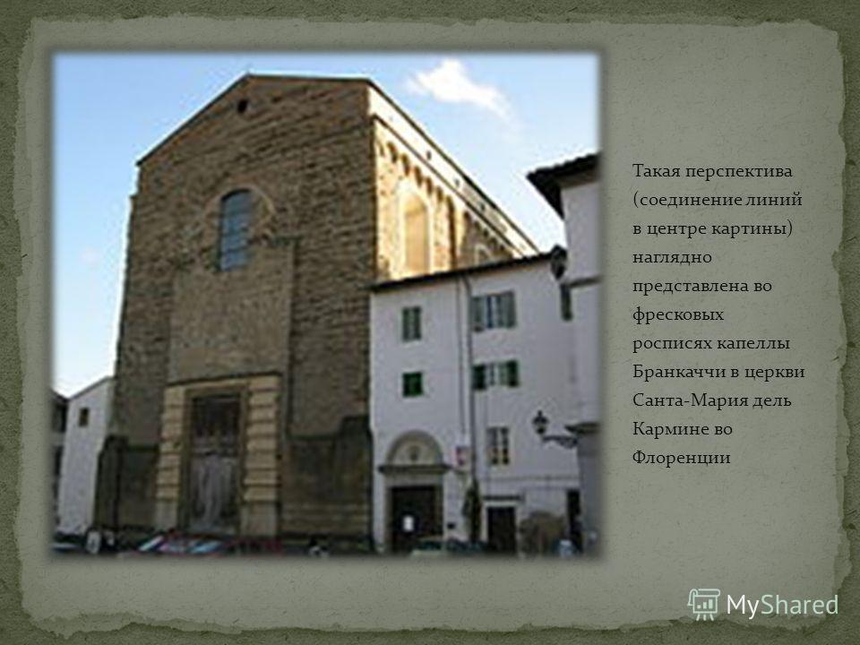Такая перспектива (соединение линий в центре картины) наглядно представлена во фресковых росписях капеллы Бранкаччи в церкви Санта-Мария дель Кармине во Флоренции