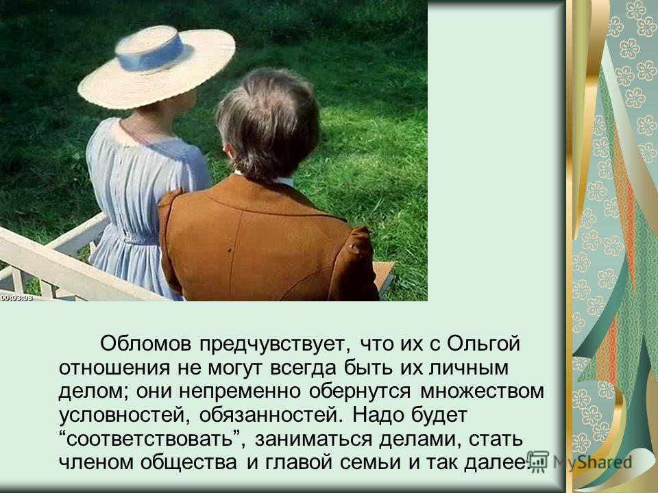 Обломов предчувствует, что их с Ольгой отношения не могут всегда быть их личным делом; они непременно обернутся множеством условностей, обязанностей. Надо будет соответствовать, заниматься делами, стать членом общества и главой семьи и так далее.