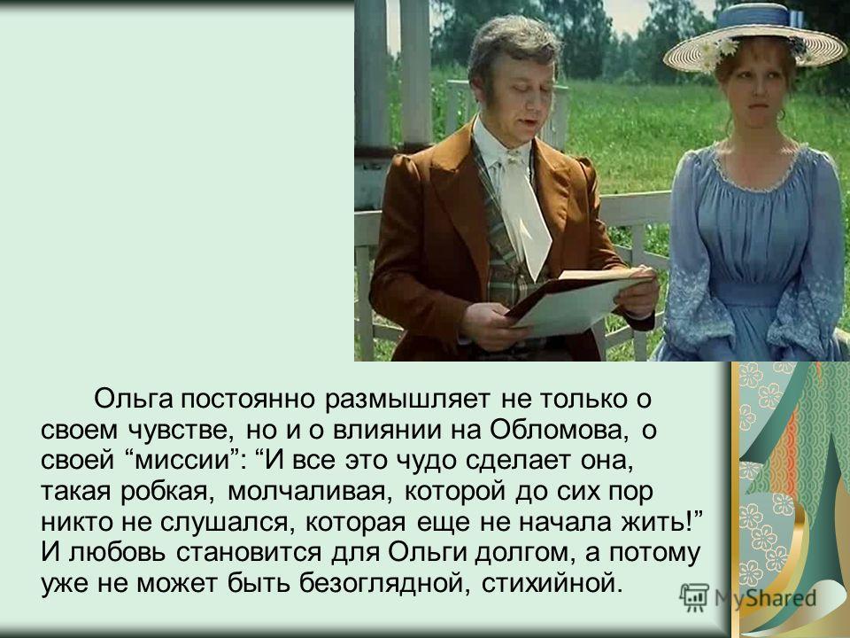 Ольга постоянно размышляет не только о своем чувстве, но и о влиянии на Обломова, о своей миссии: И все это чудо сделает она, такая робкая, молчаливая, которой до сих пор никто не слушался, которая еще не начала жить! И любовь становится для Ольги до