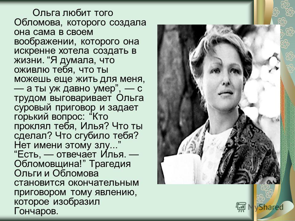 Ольга любит того Обломова, которого создала она сама в своем воображении, которого она искренне хотела создать в жизни. Я думала, что оживлю тебя, что ты можешь еще жить для меня, а ты уж давно умер, с трудом выговаривает Ольга суровый приговор и зад