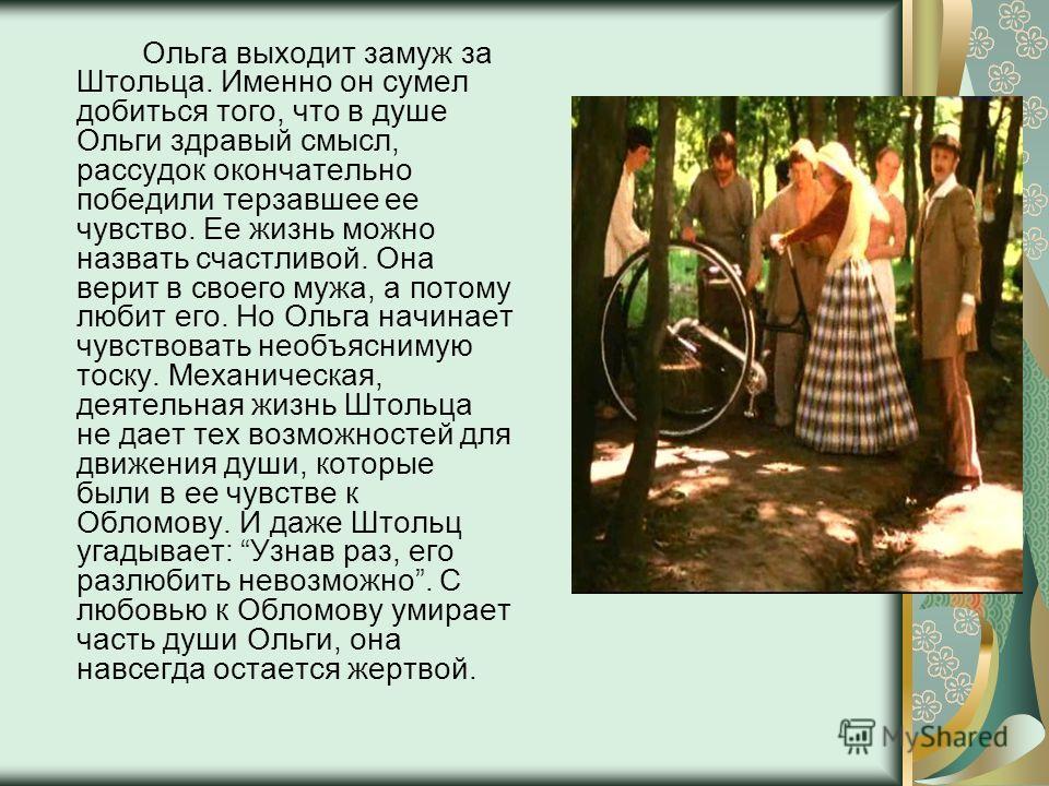 Ольга выходит замуж за Штольца. Именно он сумел добиться того, что в душе Ольги здравый смысл, рассудок окончательно победили терзавшее ее чувство. Ее жизнь можно назвать счастливой. Она верит в своего мужа, а потому любит его. Но Ольга начинает чувс