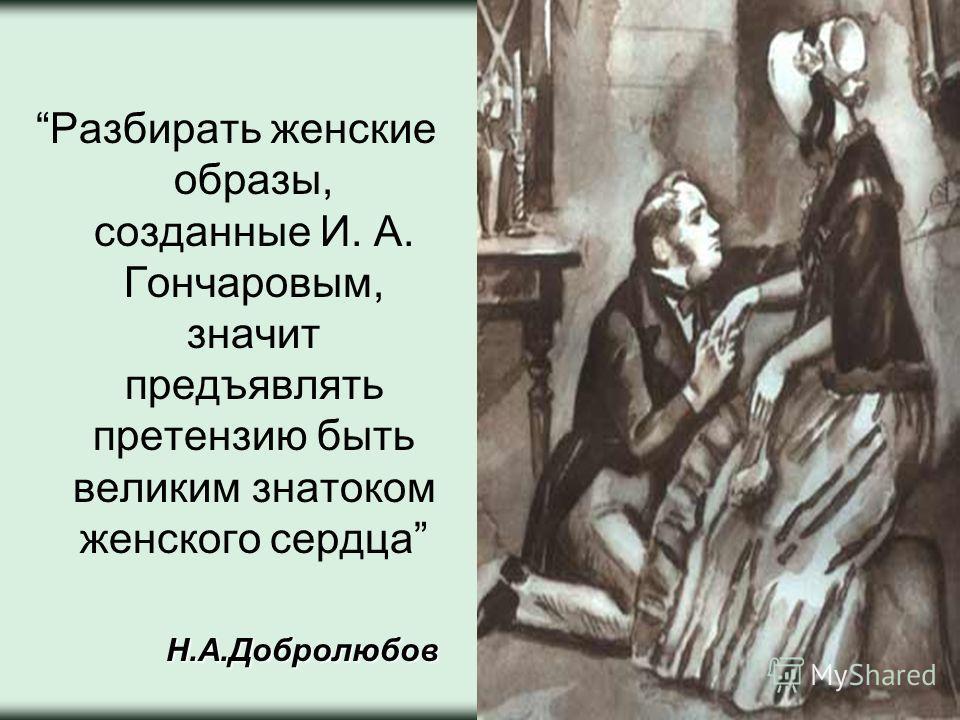 Разбирать женские образы, созданные И. А. Гончаровым, значит предъявлять претензию быть великим знатоком женского сердцаН.А.Добролюбов