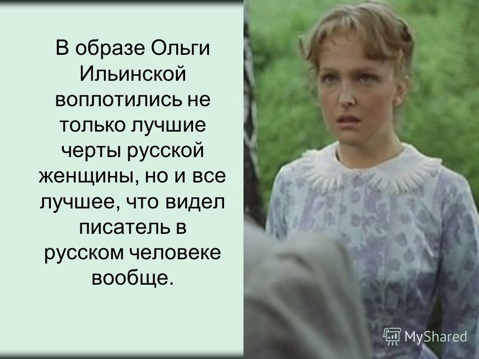 В образе Ольги Ильинской воплотились не только лучшие черты русской женщины, но и все лучшее, что видел писатель в русском человеке вообще.