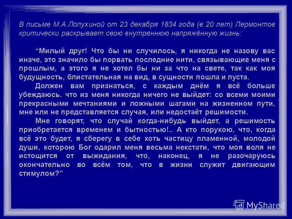 В письме М.А.Лопухиной от 23 декабря 1834 года (в 20 лет) Лермонтов критически раскрывает свою внутреннюю напряжённую жизнь: Милый друг! Что бы ни случилось, я никогда не назову вас иначе, это значило бы порвать последние нити, связывающие меня с про