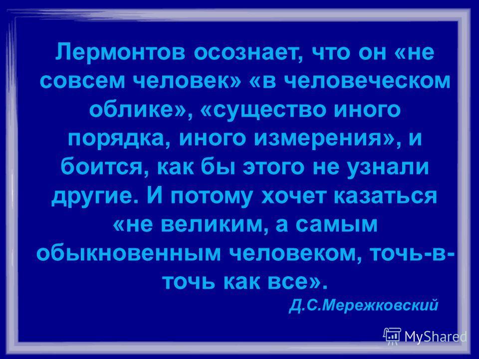 Лермонтов осознает, что он «не совсем человек» «в человеческом облике», «существо иного порядка, иного измерения», и боится, как бы этого не узнали другие. И потому хочет казаться «не великим, а самым обыкновенным человеком, точь-в- точь как все». Д.