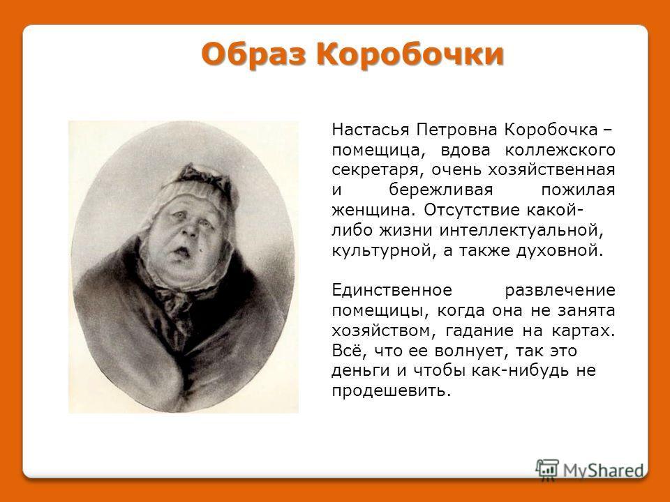 Настасья Петровна Коробочка – помещица, вдова коллежского секретаря, очень хозяйственная и бережливая пожилая женщина. Отсутствие какой- либо жизни интеллектуальной, культурной, а также духовной. Единственное развлечение помещицы, когда она не занята