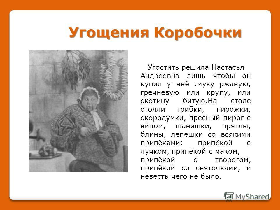 Угостить решила Настасья Андреевна лишь чтобы он купил у неё :муку ржаную, гречневую или крупу, или скотину битую.На столе стояли грибки, пирожки, скородумки, пресный пирог с яйцом, штанишки, пряглы, блины, лепешки со всякими припёками: припёкой с лу