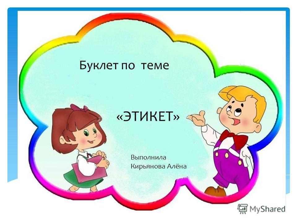 «ЭТИКЕТ» Буклет по теме Выполнила Кирьянова Алёна