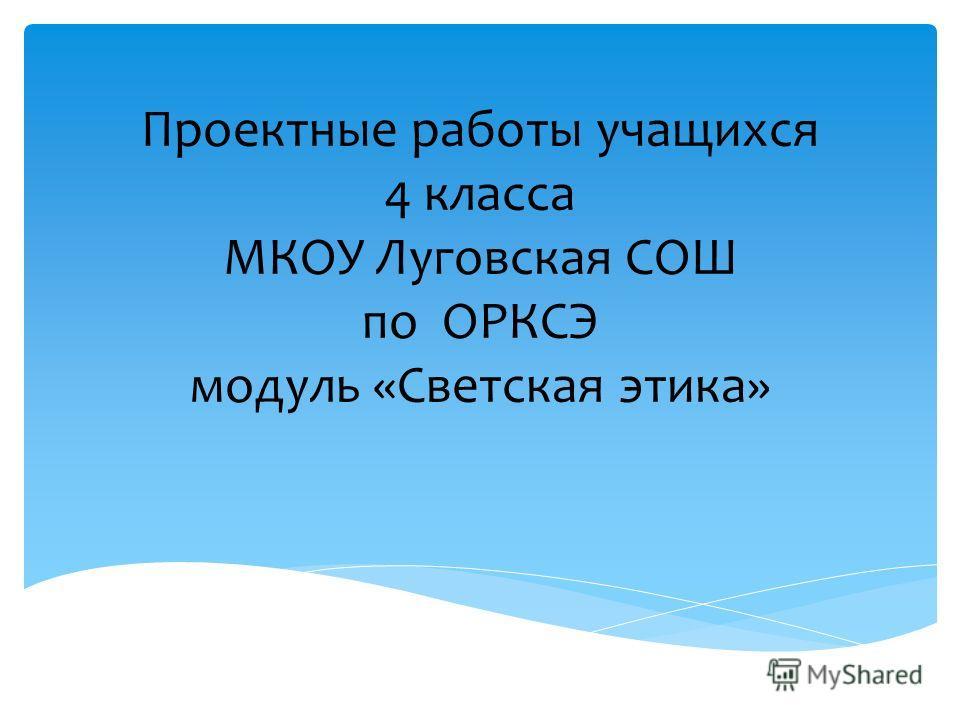Проектные работы учащихся 4 класса МКОУ Луговская СОШ по ОРКСЭ модуль «Светская этика»
