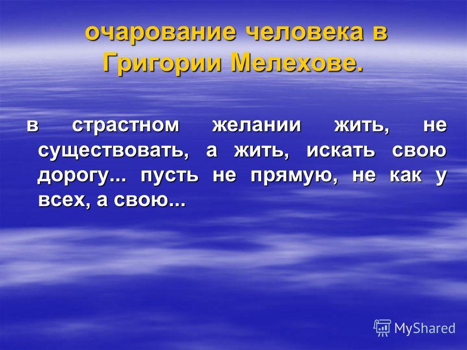 очарование человека в Григории Мелехове. очарование человека в Григории Мелехове. в страстном желании жить, не существовать, а жить, искать свою дорогу... пусть не прямую, не как у всех, а свою... в страстном желании жить, не существовать, а жить, ис
