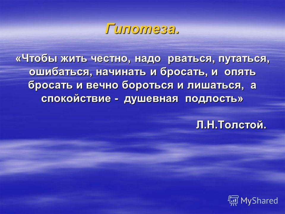 Гипотеза. «Чтобы жить честно, надо рваться, путаться, ошибаться, начинать и бросать, и опять бросать и вечно бороться и лишаться, а спокойствие - душевная подлость» Л.Н.Толстой. Л.Н.Толстой.