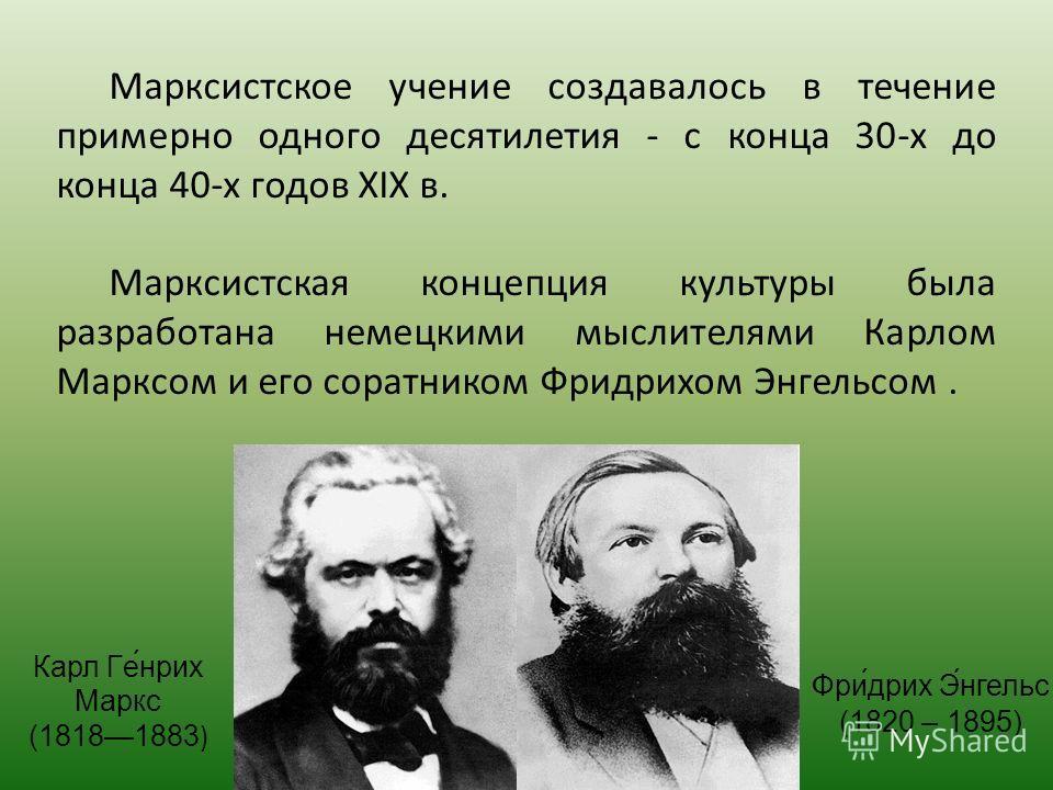 Марксистское учение создавалось в течение примерно одного десятилетия - с конца 30-х до конца 40-х годов XIX в. Марксистская концепция культуры была разработана немецкими мыслителями Карлом Марксом и его соратником Фридрихом Ээнгельсом. Карл Ге́нрих