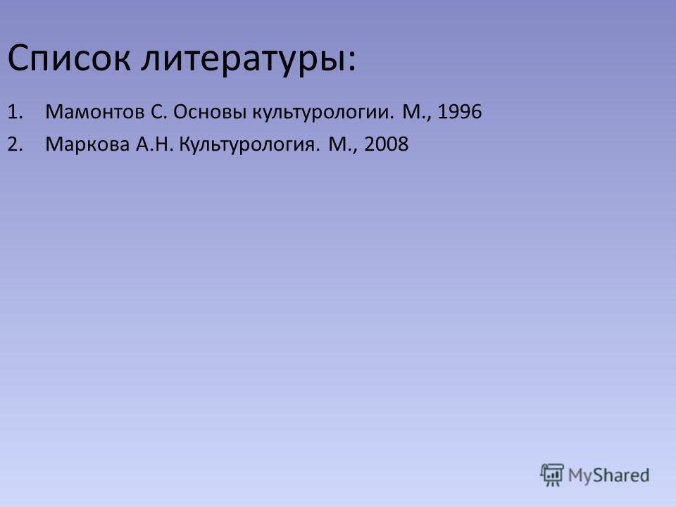 Список литературы: 1. Мамонтов С. Основы культурологии. М., 1996 2. Маркова А.Н. Культурология. М., 2008
