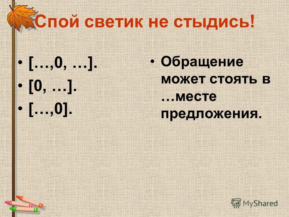 Спой светик не стыдись! […,0, …]. [0, …]. […,0]. Обращение может стоять в …месте предложения.