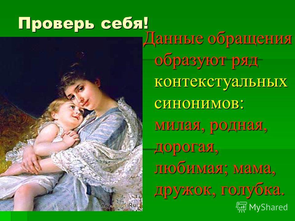 Проверь себя! Данные обращения образуют ряд контекстуальных синонимов: милая, родная, дорогая, любимая; мама, дружок, голубка.