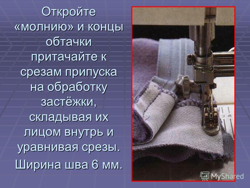 Откройте «молнию» и концы обтачки притачайте к срезам припуска на обработку застёжки, складывая их лицом внутрь и уравнивая срезы. Ширина шва 6 мм.