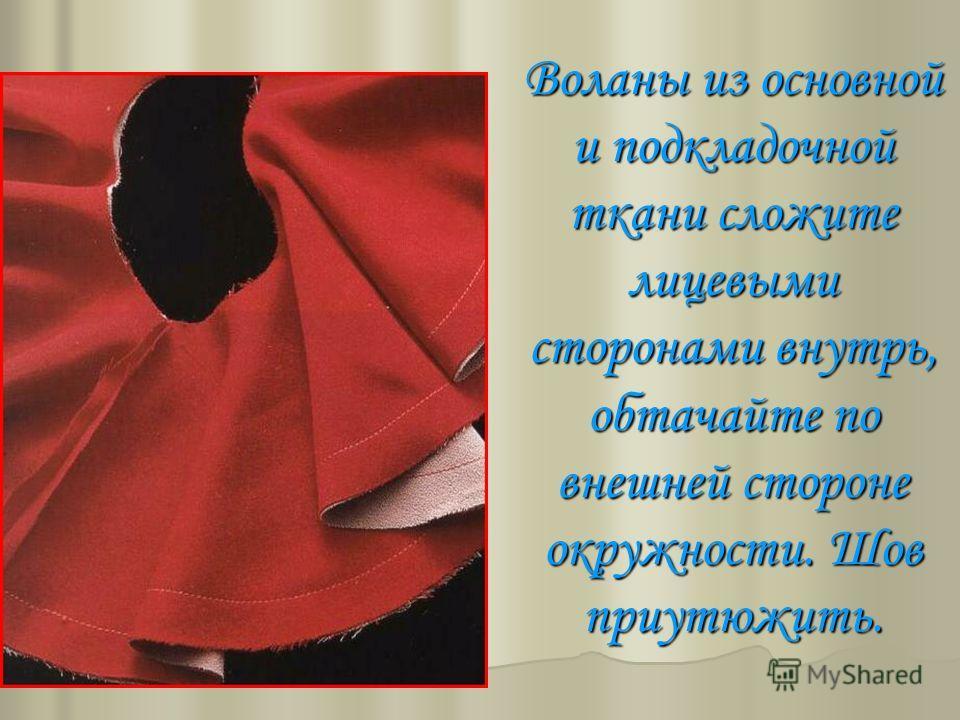 Воланы из основной и подкладочной ткани сложите лицевыми сторонами внутрь, обтачайте по внешней стороне окружности. Шов проутюжить. Воланы из основной и подкладочной ткани сложите лицевыми сторонами внутрь, обтачайте по внешней стороне окружности. Шо