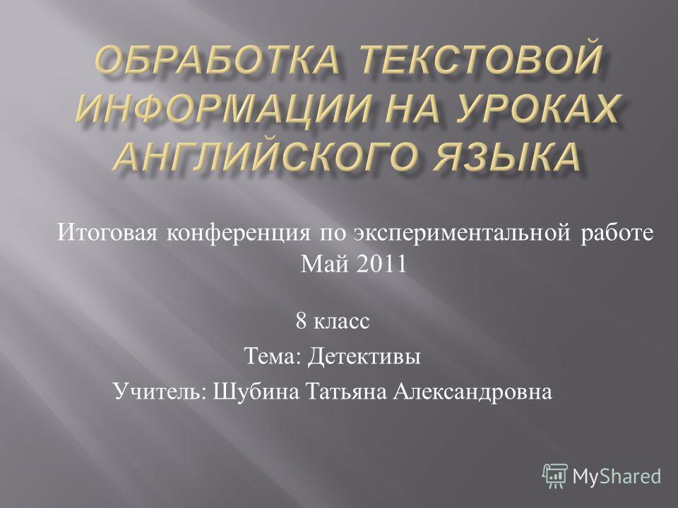 8 класс Тема : Детективы Учитель : Шубина Татьяна Александровна Итоговая конференция п о экспериментальной работе Май 2011