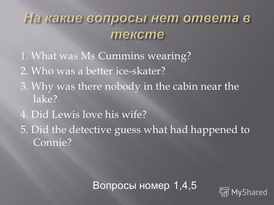 1. What was Ms Cummins wearing? 2. Who was a better ice-skater? 3. Why was there nobody in the cabin near the lake? 4. Did Lewis love his wife? 5. Did the detective guess what had happened to Connie? Вопросы номер 1,4,5