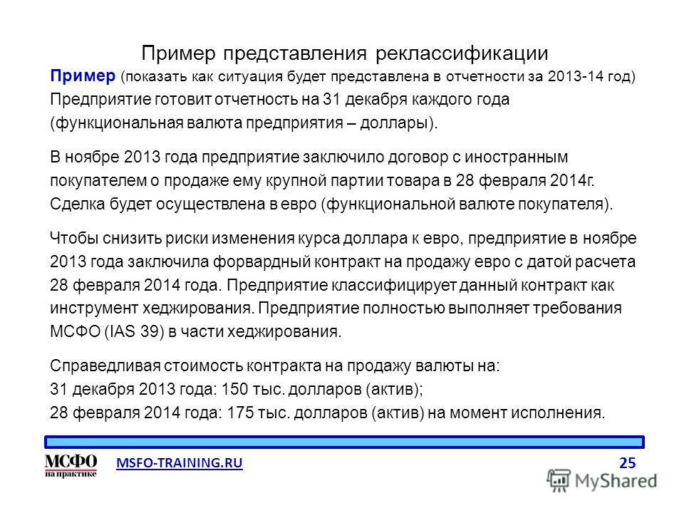 MSFO-TRAINING.RU 25 Пример представления реклассификации Пример (показать как ситуация будет представлена в отчетности за 2013-14 год) Предприятие готовит отчетность на 31 декабря каждого года (функциональная валюта предприятия – доллары). В ноябре 2