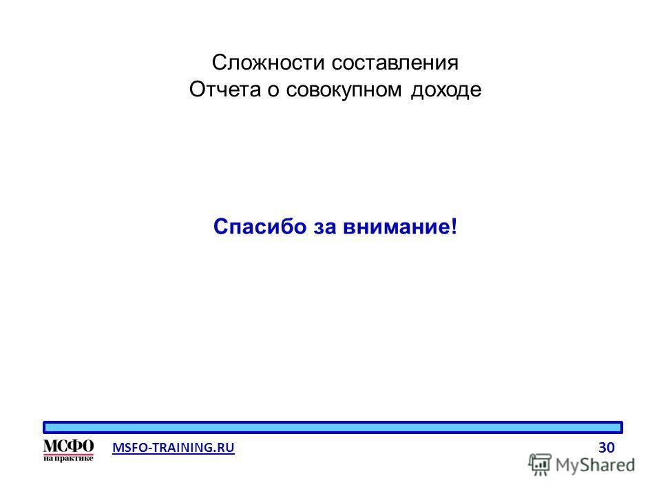 MSFO-TRAINING.RU 30 Сложности составления Отчета о совокупном доходе Спасибо за внимание!