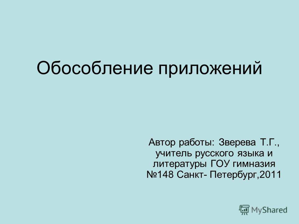 Обособление приложений Автор работы: Зверева Т.Г., учитель русского языка и литературы ГОУ гимназия 148 Санкт- Петербург,2011