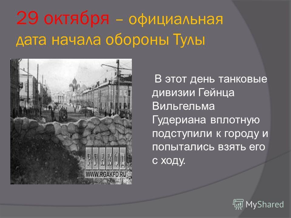 29 октября – официальная дата начала обороны Тулы В этот день танковые дивизии Гейнца Вильгельма Гудериана вплотную подступили к городу и попытались взять его с ходу.